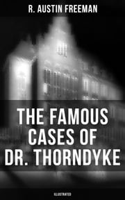 The Famous Cases of Dr. Thorndyke (Illustrated) ebook by R. Austin Freeman
