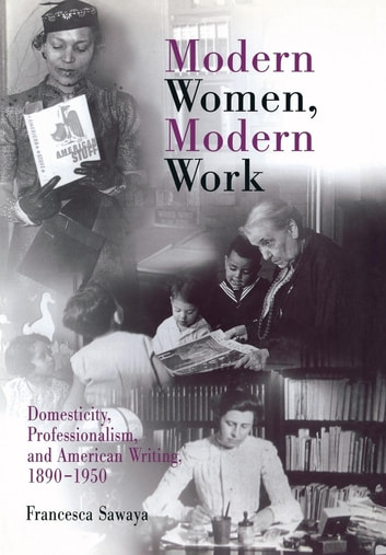 Modern Women, Modern Work - Domesticity, Professionalism, and American Writing, 1890-1950 ebook by Francesca Sawaya