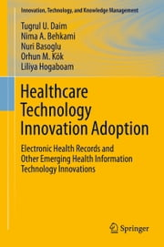 Healthcare Technology Innovation Adoption - Electronic Health Records and Other Emerging Health Information Technology Innovations ebook by Tugrul U. Daim,Nima A. Behkami,Nuri Basoglu,Orhun M. Kök,Liliya Hogaboam