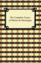 The Complete Essays of Michel de Montaigne ebook by Michel de Montaigne