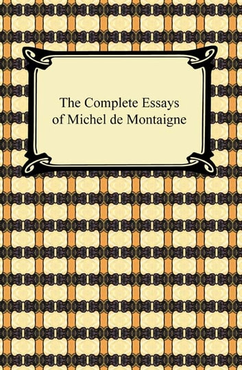 The Complete Essays of Michel de Montaigne ekitaplar by Michel de Montaigne