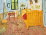 Vincent Van Gogh Auction Price Records (2003-2014) ebook by Scot MacKenzie