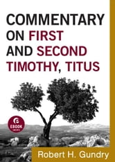 Commentary on First and Second Timothy, Titus (Commentary on the New Testament Book #14) ebook by Robert H. Gundry