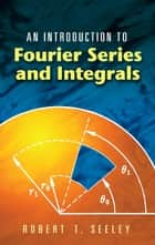 An Introduction to Fourier Series and Integrals ebook by Robert T. Seeley