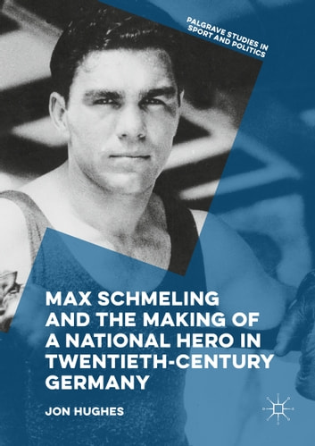 Max Schmeling and the Making of a National Hero in Twentieth-Century Germany ebook by Jon Hughes