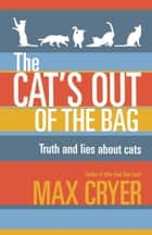 The Cat's Out of the Bag - Truth and lies about cats eBook by Cryer, Max, Watt,...