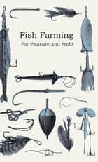 Fish Farming; For Pleasure And Profit ebook by Anon