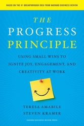 The Progress Principle - Using Small Wins to Ignite Joy, Engagement, and Creativity at Work ebook by Teresa Amabile,Steven Kramer