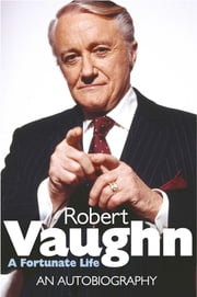 Robert Vaughn: A Fortunate Life - An Autobiography ebook by Robert Vaughn
