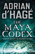 The Maya Codex ebook by Adrian d'Hage