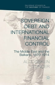 Sovereign Debt and International Financial Control - The Middle East and the Balkans, 1870–1914 ebook by Ali Co?kun Tunçer