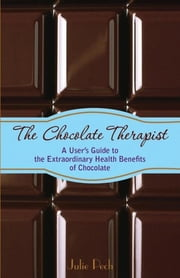 The Chocolate Therapist - A User's Guide to the Extraordinary Health Benefits of Chocolate ebook by Julie Pech