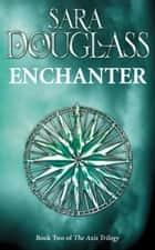 Enchanter: Book Two of the Axis Trilogy ebook by Sara Douglass