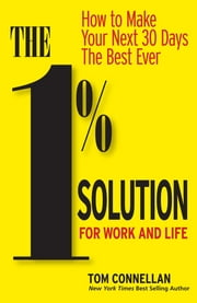 The 1% Solution for Work and Life - How to Make Your Next 30 Days the Best Ever ebook by Tom Connellan