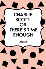 Charlie Scott: or, There's Time Enough ebook by Unknown