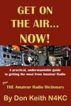 Get on the Air…Now! A practical, understandable guide to getting the most from Amateur Radio ebook by Don Keith