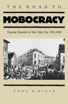 The Road to Mobocracy - Popular Disorder in New York City, 1763-1834 ebook by Paul A. Gilje