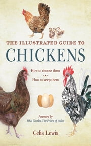 The Illustrated Guide to Chickens - How to Choose Them, How to Keep Them ebook by Celia Lewis,HRH The Prince Charles, Prince of Wales