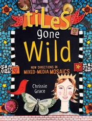 Tiles Gone Wild - New Directions In Mixed Media Mosaics ebook by Chrissie Grace