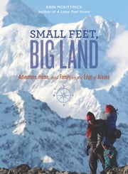 Small Feet Big Land - ebook/ePub - Adventure, Home, and Family on the Edge of Alaska ebook by Erin McKittrick