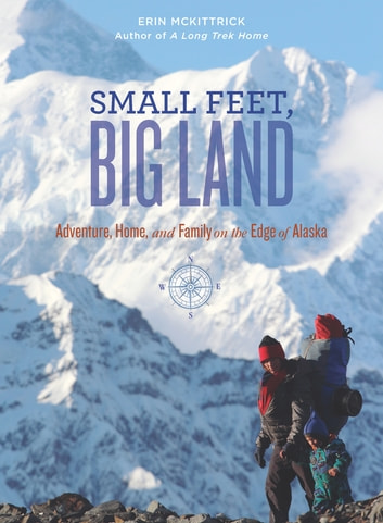 Small Feet, Big Land - Adventure, Home, and Family on the Edge of Alaska ebook by Erin McKittrick