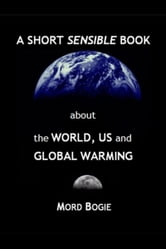 A Short Sensible Book about the World, Us and Global Warming ebook by Mord Bogie