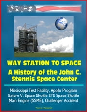 Way Station to Space: A History of the John C. Stennis Space Center - Mississippi Test Facility, Apollo Program, Saturn V, Space Shuttle STS Space Shuttle Main Engine (SSME), Challenger Accident ebook by Progressive Management