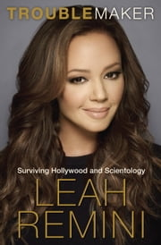 Troublemaker - Surviving Hollywood and Scientology ebook by Leah Remini,Rebecca Paley