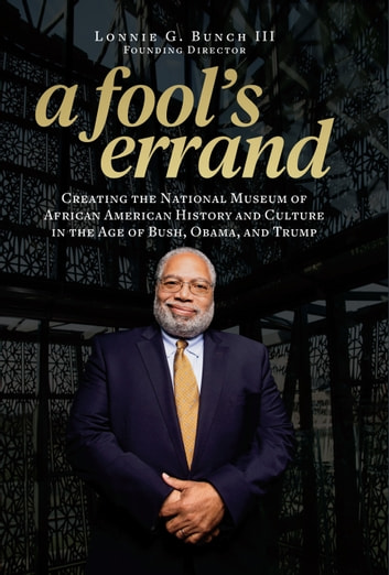 A Fool's Errand - Creating the National Museum of African American History and Culture in the Age of Bush, Obama, and Trump eBook by Lonnie G. Bunch III