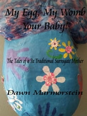 My Egg, My Womb, Your Baby: The Tales of a 3X Traditional Surrogate Mother ebook by Dawn Marmorstein