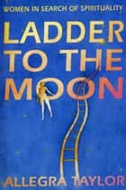 Ladder To The Moon - Women in Search of Spirituality ebook by Allegra Taylor