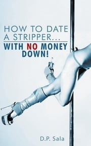 How to Date a Stripper...With No Money Down! ebook by D.P. Sala