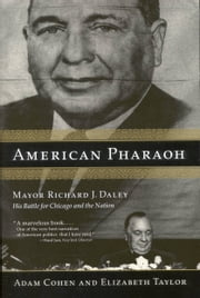 American Pharaoh - Mayor Richard J. Daley - His Battle for Chicago and the Nation ebook by Adam Cohen,Elizabeth Taylor