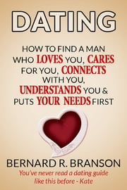Dating - How to Find a Man Who Loves You, Cares for You, Connects & Understand You & Put Your Needs First ebook by Bernard R. Branson