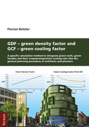 GDF - Green Density Factor and GCF - Green Cooling Factor - A specific calculation method to integrate green roofs, green facades and their evapotranspiration cooling rate into the general planning procedure of architects and planners ebook by Florian Betzler