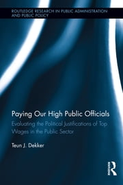 Paying Our High Public Officials - Evaluating the Political Justifications of Top Wages in the Public Sector ebook by Teun J. Dekker