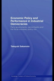Economic Policy and Performance in Industrial Democracies: Party Governments, Central Banks and the Fiscal-Monetary Policy Mix ebook by Sakamoto, Takayuki