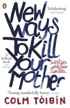 New Ways to Kill Your Mother - Writers and Their Families ebook by Colm Tóibín