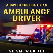 Day In The Life Of An Ambulance Driver, A audiobook by Adam Weddle