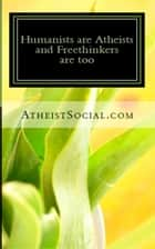 Humanists are Atheists and Freethinkers are too ebook by AtheistSocial