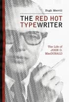 The Red Hot Typewriter - The Life and Times of John D. MacDonald ebook by Hugh Merrill