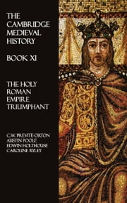 The Cambridge Medieval History - Book XI - The Holy Roman Empire Triumphant ebook by C.W. Previte-Orton,Austin Poole,Edwin Holthouse,Caroline Ryley