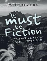 It Must Be Fiction: It Can't Be Real... and It Never Ends ebook by W.I. Rivers