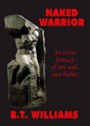 Naked Warrior- An Erotic Fantasy of One Soul, Two Bodies ebook by Bryon Williams