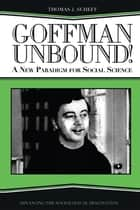 Goffman Unbound! - A New Paradigm for Social Science ebook by Thomas J. Scheff, Bernard S Phillips, Harold Kincaid