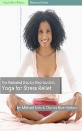 The Illustrated Step-By-Step Guide to Yoga for Stress Relief ebook by Charles River Editors