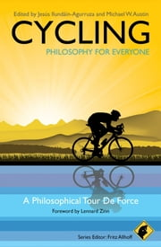 Cycling - Philosophy for Everyone - A Philosophical Tour de Force ebook by Fritz Allhoff, Michael W. Austin, Lennard Zinn,...