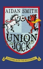 Union Jock - Sleeping with the Auld Enemy ebook by Aidan Smith