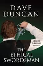 The Ethical Swordsman - A Tale of the King's Blades ebook by Dave Duncan