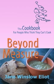 Beyond Measure: The Cookbook For People Who Think They Can't Cook ebook by Jane Eliot